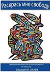 Елизабет Урабе    Раскрась мне свободу! Книги-раскраски для взрослых –  последняя современная тенденция восполнения  нехватки гармонии в жизни людей,  как профессиональной, так и частной.